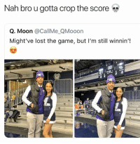 Memes, Smh, and The Game: Nah bro u gotta crop the score  Q. Moon @CallMe_QMooon  Might've lost the game, but I'm still winnin'! He shoulda known better smh 😂💀 • Follow @savagememesss for more posts daily