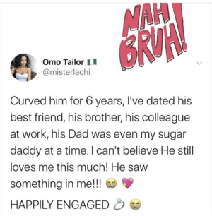For those of you who don't believe in True Love: NAH  BRUA  Omo Tailor  @misterlachi  Curved him for 6 years, I've dated his  best friend, his brother, his colleague  at work, his Dad was even my sugar  daddy at a time. I can't believe He still  loves me this much! He saw  something in me!!!  HAPPILY ENGAGED For those of you who don't believe in True Love