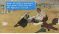 I can be my own summer bummer, but thanks! And what happens in degas stays in degas.: Nah, I don't want a beach body  I just wanna be set free fronm  this flesh prison I inhabit. I can be my own summer bummer, but thanks! And what happens in degas stays in degas.