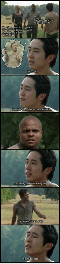 Definitely, Life, and Lol: Nah man, Daryl cuz  he saved my life  eyGlenn,who do you think is  more badass, Shane or Darvl?  think Shane is because  well...teehee  Uhh...umm  Definitely Daryl, he's so damn FINEEE  at hunting...and uh tracking lol?  Hey what's goin?onyall? Wacky Walking Dead Meme