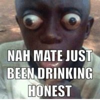 nah meme: NAH MATE JUST  BEEN DRINKING  HONEST