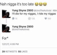 Mistake or not, he outta line!: Nah nigga it's too late  Yung Shayne 2900  @UnoTheActivist 48m  I'll die for my niggas, l ride my niggas  126  16  180  Yung Shyne 2900  @UnoTheActivist  For  1/21/17, 4:08 PM  29  RETWEETS 55  LIKES Mistake or not, he outta line!