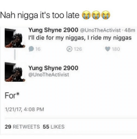 Caught his ahh 😂😂😂: Nah nigga it's too late  Yung Shyne 2900  @UnoTheActivist 48m  I'll die for my niggas, l ride my niggas  126  180  16  Yung Shyne 2900  @UnoTheActivist  For  1/21/17, 4:08 PM  29  RETWEETS  55  LIKES Caught his ahh 😂😂😂