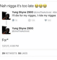 LOL that's the worst mannn: Nah nigga it's too late  Yung Shyne 2900  UnoTheActivist 48m  I'll die for my niggas, l ride my niggas  126  180  16  Yung Shyne 2900  @UnoTheActivist  For*  1/21/17, 4:08 PM  29  RETWEETS  55  LIKES LOL that's the worst mannn