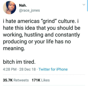 "Bitch, Dank, and Iphone: Nah.  @race_jones  i hate americas ""grind"" culture. i  hate this idea that you should be  working, hustling and constantly  producing or your life has no  meaning  bitch im tired  4:28 PM 28 Dec 18 Twitter for iPhone  35.7K Retweets 171K Likes Bitch Im tired by the3dtom MORE MEMES"