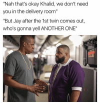 "He's got a point Jay.: 'Nah that's okay Khalid, we don't need  you in the delivery room""  ""But Jay after the 1st twin comes out  who's gonna yell ANOTHER ONE"" He's got a point Jay."