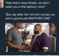 """99 Problems, Another One, and Blackpeopletwitter: """"Nah that's okay Khalid, we don't  need you in the delivery room  """"But Jay after the 1st twin comes out,  who's gonna yell ANOTHER ONE"""" <p>99 problems but that ain't one of them (via /r/BlackPeopleTwitter)</p>"""