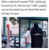 """Energy, Fml, and Work: Nah u said and I quote """"FML I gotta go  to work at 12, kill me now."""" Well I pulled  up so lma need you to have that same  energy my guy  SALES CEN Dead 💀 😂"""