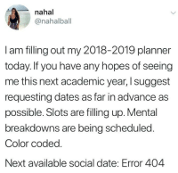 slots: nahal  @nahalball  I am filling out my 2018-2019 planner  today. If you have any hopes of seeing  me this next academic year, I suggest  requesting dates as far in advance as  possible. Slots are filling up. Mental  breakdowns are being scheduled  Color coded.  Next available social date: Error 404