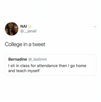 College, Memes, and Home: NAI  @_janaii  College in a tweet  Bernadine @_laslimm  I sit in class for attendance then I go home  and teach myself Me with accounting and Econ