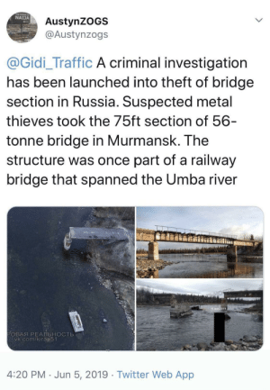 Traffic, Twitter, and Russia: NAIJA  AustynZOGS  @Austynzogs  @Gidi_Traffic A criminal investigation  has been launched into theft of bridge  section in Russia. Suspected metal  thieves took the 75ft section of 56-  tonne bridge in Murmansk. The  structure was once part of a railway  bridge that spanned the Umba river  PE  Ob Gm/kirap  16 MAR 2019  РОВАЯ РЕАЛЬНОСТЬ  vk.com/kirap51  4:20 PM Jun 5, 2019 Twitter Web App Russian madlads