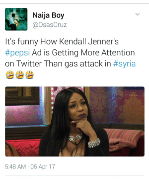 Funny, Pepsi, and Syria: Naija Boy  @OsasCruz  It's funny How Kendall Jenner's  #pepsi Ad is Getting More Attention  On l Witter l han gas attack in #syria  5:48 AM 05 Apr 17 Yall talking about the wrong gaseous event