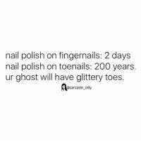 SarcasmOnly: nail polish on fingernails: 2 days  nail polish on toenails: 200 years.  ur ghost will have glittery toes.  @sarcasm_ only SarcasmOnly