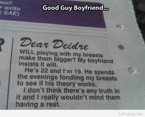 Girl, Good, and Naive: nail  r write  ESAE)  Good Guy Boyfriend.  Dear Deidre  WILL playing with my breasts  make them bigger? My boyfriend  insists it will.  He's 22 and I'm 19. He spends  the evenings fondling my breasts  to see if his theory works.  I don't think there's any truth in  it and I really wouldn't mind them  having a rest.  LeFunny.net A very naive girl…