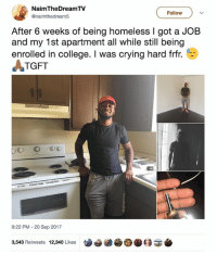 Now that's how you turn your life around 🙌🏿: NaimTheDreamTV  @naimthedream5  Follow  After 6 weeks of being homeless I got a JOB  and my 1st apartment all while still being  enrolled in college. I was crying hard frfr.  TGFT  9:22 PM-20 Sep 2017  3,543 Retweets 12,340 Likes | Ue9ⓓ Now that's how you turn your life around 🙌🏿