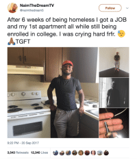 <p>Now that&rsquo;s how you turn your life around 🙌 (via /r/BlackPeopleTwitter)</p>: NaimTheDreamTV  @naimthedream5  Follow  After 6 weeks of being homeless I got a JOB  and my 1st apartment all while still being  enrolled in college. I was crying hard frfr.  TGFT  9:22 PM - 20 Sep 2017  3,543 Retweets 12,340 Likes <p>Now that&rsquo;s how you turn your life around 🙌 (via /r/BlackPeopleTwitter)</p>