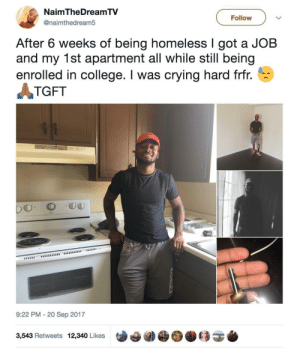 [Repost] Cool to see people turn their lives around: NaimTheDreamTV  @naimthedream5  Follow  After 6 weeks of being homeless I got a JOB  and my 1st apartment all while still being  enrolled in college. I was crying hard frfr.  TGFT  9:22 PM - 20 Sep 2017  3,543 Retweets 12,340 Likes [Repost] Cool to see people turn their lives around