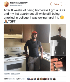 Thats how you turn your life around 🙌: NaimTheDreamTV  @naimthedream5  Follow  After 6 weeks of being homeless I got a JOB  and my 1st apartment all while still being  enrolled in college. I was crying hard frfr.  TGFT  9:22 PM - 20 Sep 2017  3,543 Retweets 12,340 Likes Thats how you turn your life around 🙌
