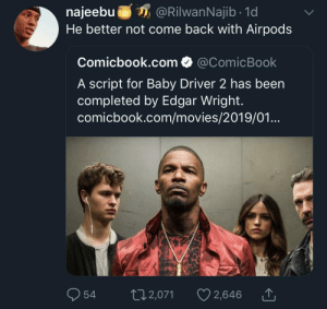 Dank, Memes, and Movies: najeebuRilwanNajib 1d  He better not come back with Airpods  Comicbook.com @ComicBook  A script for Baby Driver 2 has been  completed by Edgar Wright  comicbook.com/movies/2019/01  Ọ54 t 2,071 2,646 Don't hate the drip by KingPZe MORE MEMES