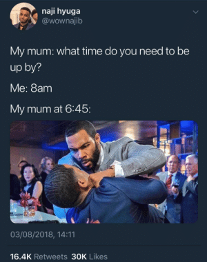 You ain't gon be late for an appointment on her watch by KingPZe MORE MEMES: naji hyuga  @wownajib  My mum: what time do you need to be  up by?  Me: 8am  My mum at 6:45  03/08/2018, 14:11  16.4K Retweets 30K Likes You ain't gon be late for an appointment on her watch by KingPZe MORE MEMES