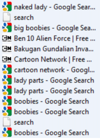Boobies, Cartoon Network, and Google: naked lady - Google Sear..  search  big boobies - Google Sea...  GN Ben 10 Alien Force | Free..  GN Bakugan Gundalian Inva...  GN Cartoon Network | Free  cartoon network - Googi..  lady parts- Google Searclh  lady parts - Google Search  boobies Google Search  boobies Google Search  search  boobies Google Search scriptures:   omfg i let my 9 year old cousin use my laptop and now look at my history  lady parts