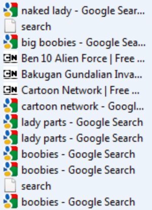 Boobies, Cartoon Network, and Google: naked lady - Google Sear..  search  big boobies - Google Sea...  GN Ben 10 Alien Force | Free..  GN Bakugan Gundalian Inva...  GN Cartoon Network | Free  cartoon network - Googi..  lady parts- Google Searclh  lady parts - Google Search  boobies Google Search  boobies Google Search  search  boobies Google Search sighciopath:  omfg i let my 9 year old cousin use my laptop and now look at my history