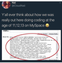 "bitch i was so good at HTML i probably could've created an app that lets us facetime with aliens by now if myspace didn't die smh bring it back (follow @jackienads for memes): Nal  @CloudNa..  Y'all ever think about how we was  really out here doing coding at the  age of 11,12,13 on MySpace  Headline:  Section Preview Profile  About Me:  diyeeyle-""color :6#035; EEEEEE;  position : relative;  Ckground-color :c#035;FF0000; borde r : 2px solid  c#035:000000; padding: 5px;"">Check name compatibility at  href-""http://.ove-calculator ora/  style«""color: 대035; EEEEEE; font-weight:bold; text-  decoration:underine:"">Love Calculator</a><r> <fo  action-""http://. love-calculator.org/form.hto""  method"" ""post""><input name-""one"" type-""text"" 31=e-""15""  max length""""50"" tyle.""background-color:6#035;FF9999;"">  Your name<br> <input name tuo"" type ""eext"" size-""15""  style-background-color: c#035;FF9999;"" max length. ""50""  value-*> Her/His name<br><input type""subit  a  lue-""calculate!"" tyle-""background-  cons #035;FF9999;""></form></div>Get your ovn,  personanzed <a href-""http://. love-calulatr bitch i was so good at HTML i probably could've created an app that lets us facetime with aliens by now if myspace didn't die smh bring it back (follow @jackienads for memes)"