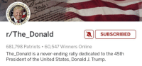 Patriotic, Trump, and United: naldSUBSCRIBED  681,798 Patriots .60,547 Winners Online  The_Donald is a never-ending rally dedicated to the 45th  President of the United States, Donald J. Trump.