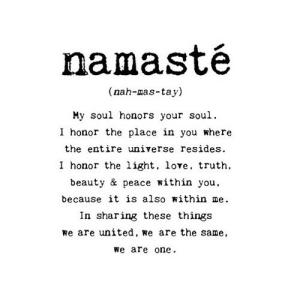 https://iglovequotes.net/: namasté  (nah-mas-tay)  My soul honors your soul.  I honor the place in you where  the entire universe resides  I honor the light, love, truth  beauty & peace within you,  because it is also within me  In sharing these things  we are united, we are the same  we are one https://iglovequotes.net/