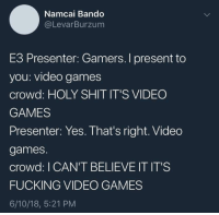 I Cant Believe It: Namcai Bando  @LevarBurzum  E3 Presenter: Gamers. I present to  you: video games  crowd: HOLY SHIT IT'S VIDEO  GAMES  Presenter: Yes. That's right. Video  games.  crowd: I CAN'T BELIEVE IT IT'S  FUCKING VIDEO GAMES  6/10/18, 5:21 PM