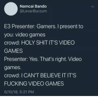 meirl: Namcai Bando  @LevarBurzum  E3 Presenter: Gamers. I present to  you: video games  crowd: HOLY SHIT IT'S VIDEO  GAMES  Presenter: Yes. That's right. Video  games.  crowd: I CAN'T BELIEVE IT IT'S  FUCKING VIDEO GAMES  6/10/18, 5:21 PM meirl