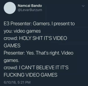 meirl by Latricc FOLLOW HERE 4 MORE MEMES.: Namcai Bando  @LevarBurzum  E3 Presenter: Gamers. I present to  you: video games  crowd: HOLY SHIT IT'S VIDEO  GAMES  Presenter: Yes. That's right. Video  games.  crowd: I CAN'T BELIEVE IT IT'S  FUCKING VIDEO GAMES  6/10/18, 5:21 PM meirl by Latricc FOLLOW HERE 4 MORE MEMES.