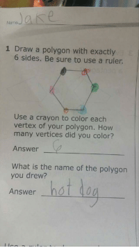 Ruler, What Is, and How: Name  1 Draw a polygon with exactly  6 sides. Be sure to use a ruler.  Use a crayon to color each  vertex of your polygon. How  many vertices did you color?  Answer  What is the name of the polygon  you drew?  Answer hot doa