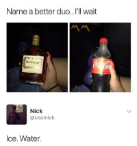 Hennessy, Lol, and Memes: Name a better duo.. I'll wait  Hennessy  Nick  @coolnick  lce. Water. Lol! 😂