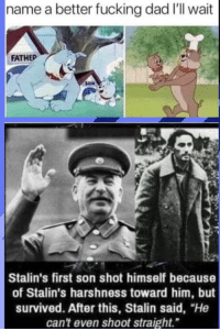 "Dad, Fucking, and Stalin: name a better fucking dad I'll wait  FATHEP  Stalin's first son shot himself because  of Stalin's harshness toward him, but  survived. After this, Stalin said, ""He  can't even shoot straight"" We have a winner, weeee have a winner"