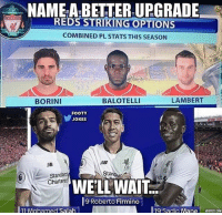 This front three improved massively haha 😂✌🔥 Liverpool Front3 Upgrade: NAME-A-BETTER UPGRADE-  REDS STRIKING OPTIONS  COMBINED PL STATS THIS SEASON  BORINI  BALOTELLI  LAMBERT  FOOTY  JOKES  邹  rC  Stanor  Standard  Chartered  WELL WAIT:  9 Roberto Firmino  11 Mohamed Salah  l19 Sadio M. This front three improved massively haha 😂✌🔥 Liverpool Front3 Upgrade