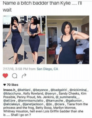 Beyonce, Bitch, and Ciara: Name a bitch badder than Kylie. I'lI  wait  7/17/16, 3:58 PM from San Diego, CA  ф 70 likes  Imaoo.h @kehlani, @beyonce, @badgalriri, @nickiminaj,  @blacchyna, Kelly Rowland, @sevyn, Sandy Cheeks, Kim  Possible, Penny Proud, Ms. Jenkins, @_summerella,  @atl.bre, @iammissmulatto, @karrueche, @gabunion  @aliciakeys, @janetjackson, @jlo, @ciara, Tiana from the  princess and the frog, Betty Boop, Marilyn Monroe,  Whitney Houston, hell even Lois Griffin badder than she  is . Shall go on? I'm not hatting on her, but I don't like how our girls and women are looking at her like she is some idle/amazing role model. When I have daughters I want them to look up to people like Amelia Airheart, Audrey Hepburn, Harriett Tubman, Corrie Ten Boom, Ruth, Ester, Pocahontas from the Disney movie, Sacagawea...