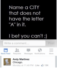 """nearly had it: Name a CITY  that does not  have the letter  """"A"""" in it.  I bet you can't  Write a comment...  News Feed  Requests  Messages Notifications  More  Andy Martinez  Chicago.  lalalala  Monday at nearly had it"""