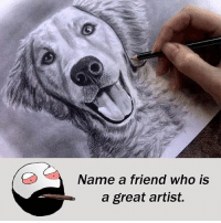 Be Like, Meme, and Memes: Name a friend who is  a great artist. Twitter: BLB247 Snapchat : BELIKEBRO.COM belikebro sarcasm meme Follow @be.like.bro