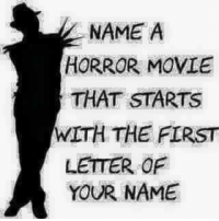 horror movie: NAME A  HORROR MOVIE  THAT STARTS  WITH THE FIRST  LETTER OF  YOUR NAME
