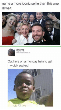Selfie, Dick, and Monday: name a more iconic selfie than this one.  I'll wait.   dwayne  @Trilles Dwayne  Out here on a monday tryin to get  my dick sucked https://t.co/Xf5oApiDDH