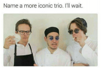 Dank, Iconic, and Waiting...: Name a more iconic trio. I'll wait.