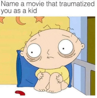 Movie, Name, and Kid: Name a movie that traumatized  you as a kid Annndddd Go