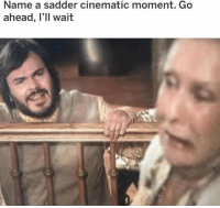 Memes, 🤖, and Name: Name a sadder cinematic moment. Go  ahead, l'll wait a tragedy