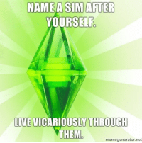 """Funny, Tumblr, and Http: NAME A SIM AFTER  YOURSELF  IVE VICARIOUSLY THROUGH  THEM.  memegenerator.net <p><a href=""""http://simsmemes.tumblr.com/"""">Follow</a> for more funny simsmemes!</p>"""