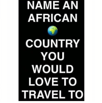 Africa, Love, and Memes: NAME AN  AFRICAN  COUNTRY  YOU  WOULD  LOVE TO  TRAVEL TO 1. Algeria 2. Angola 3. Benin 4. Botswana 5. Burkina Faso 6. Burundi 7. Cabo Verde 8. Cameroon 9. Central African Republic (CAR) 10. Chad 11. Comoros 12. Democratic Republic of the Congo 13. Republic of the Congo 14. Cote d'Ivoire 15. Djibouti 16. Egypt 17. Equatorial Guinea 18. Eritrea 19. Ethiopia 20. Gabon 21. Gambia 22. Ghana 23. Guinea 24. Guinea-Bissau 25. Kenya 26. Lesotho 27. Liberia 28. Libya 29. Madagascar 30. Malawi 31. Mali 32. Mauritania 33. Mauritius 34. Morocco 35. Mozambique 36. Namibia 37. Niger 38. Nigeria 39. Rwanda 40. Sao Tome and Principe 41. Senegal 42. Seychelles 43. Sierra Leone 44. Somalia 45. South Africa 46. South Sudan 47. Sudan 48. Swaziland 49. Tanzania 50. Togo 51. Tunisia 52. Uganda 53. Zambia 54. Zimbabwe ❤🖤💚 Africa chakabars