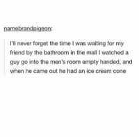 How?? https://t.co/sJjacJbb6w: name brandpigeon  I'll never forget the time l was waiting for my  friend by the bathroom in the mall I watched a  guy go into the men's room empty handed, and  when he came out he had an ice cream cone How?? https://t.co/sJjacJbb6w