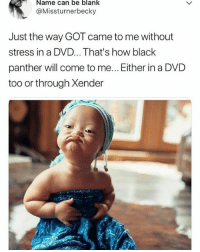 Funny, Memes, and Gang: Name can be blank  @Missturnerbecky  Just the way GOT came to me without  stress in a DVD... That's how black  panther will come to me... Either in a DVD  too or through Xender  ば Do like 🙋 if you belong to this gang 😂😂😂 . . KraksTV Funny humor bants BlackPanther wakanda wakandaforever