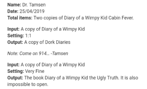 SCP-914 is fucking cursed, look this monstrosity: Name: Dr. Tamsen  Date: 25/04/2019  Total items: Two copies of Diary of a Wimpy Kid Cabin Fever.  Input: A copy of Diary of a Wimpy Kid  Setting: 1:1  Output: A copy of Dork Diaries  Note: Come on 914... -Tamsen  Input: A copy of Diary of a Wimpy Kid  Setting: Very Fine  Output: The book Diary of a Wimpy Kid the Ugly Truth. It is also  impossible to open SCP-914 is fucking cursed, look this monstrosity