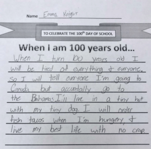 This kid gets life!: Name Emma Kngh  TO CELEBRATE THE 100 DAY OF SCHOOL  When I am 100 years old..  , hurr) bo years old  will be hiredol eery thineveryonc  So T wil tell euryone I'm going to  ano  the Bahamas i ie ina tin ht  with my tiny dag.wil  rder  is  ungcry This kid gets life!
